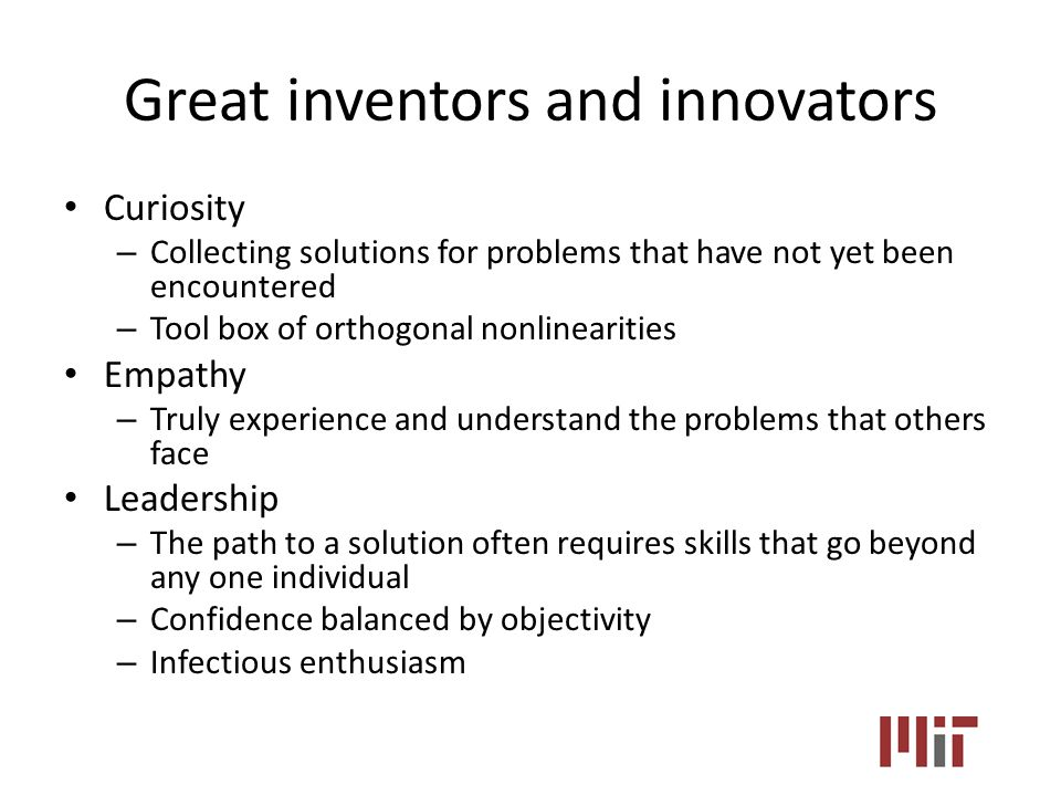 Great inventors and innovators Curiosity – Collecting solutions for problems that have not yet been encountered – Tool box of orthogonal nonlinearities Empathy – Truly experience and understand the problems that others face Leadership – The path to a solution often requires skills that go beyond any one individual – Confidence balanced by objectivity – Infectious enthusiasm