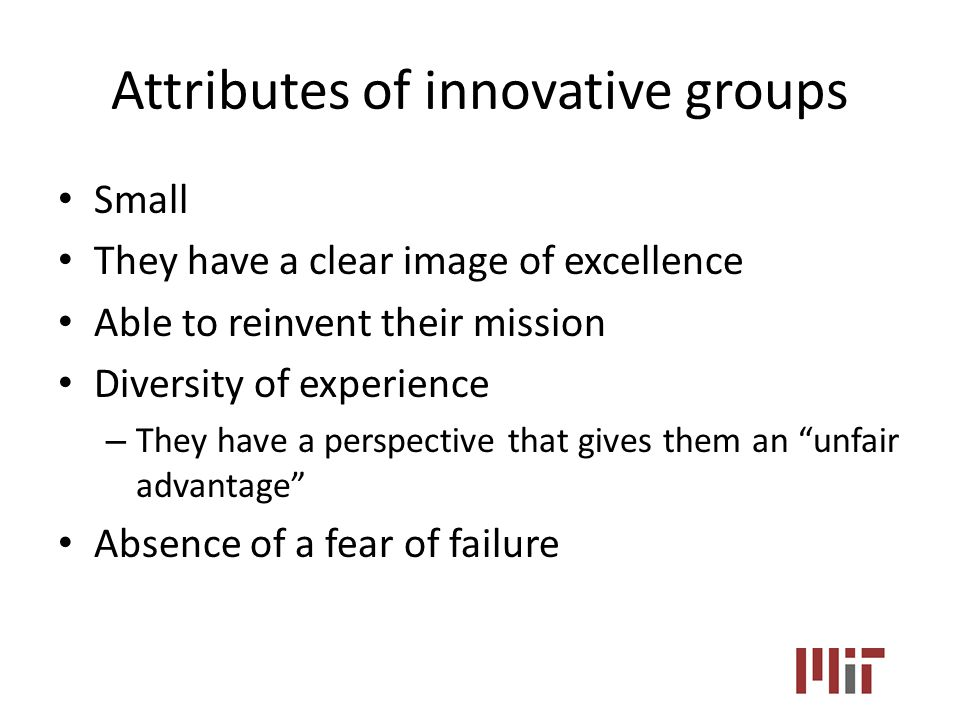 Attributes of innovative groups Small They have a clear image of excellence Able to reinvent their mission Diversity of experience – They have a perspective that gives them an unfair advantage Absence of a fear of failure