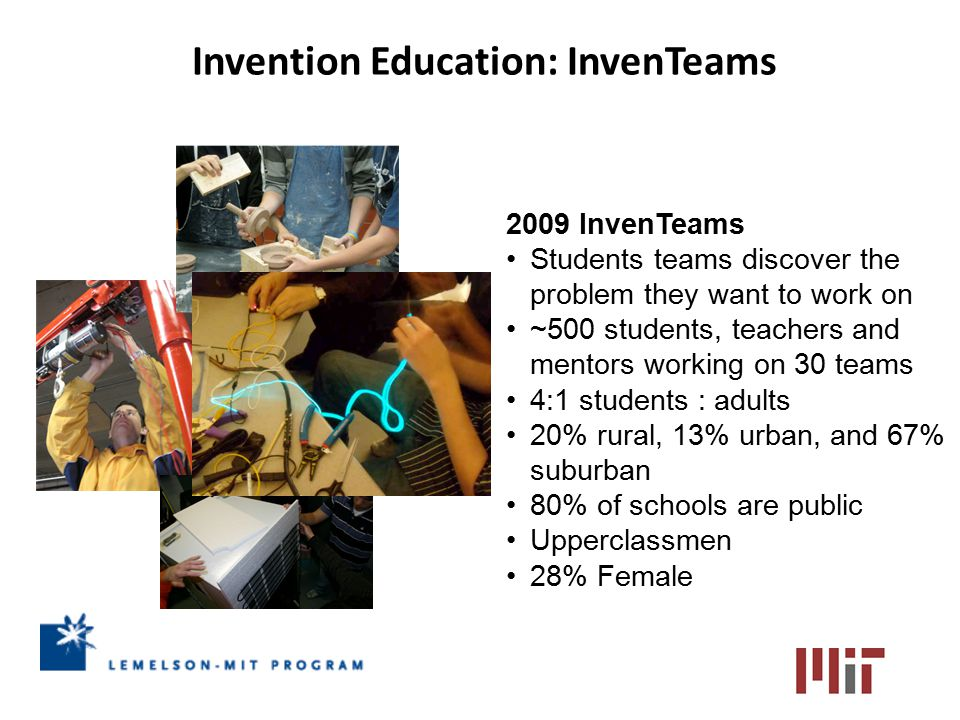 2009 InvenTeams Students teams discover the problem they want to work on ~500 students, teachers and mentors working on 30 teams 4:1 students : adults 20% rural, 13% urban, and 67% suburban 80% of schools are public Upperclassmen 28% Female Invention Education: InvenTeams