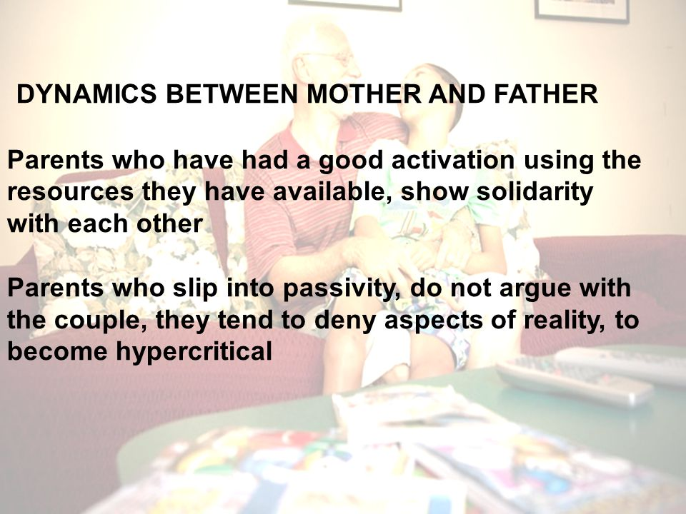 DYNAMICS BETWEEN MOTHER AND FATHER Parents who have had a good activation using the resources they have available, show solidarity with each other Parents who slip into passivity, do not argue with the couple, they tend to deny aspects of reality, to become hypercritical