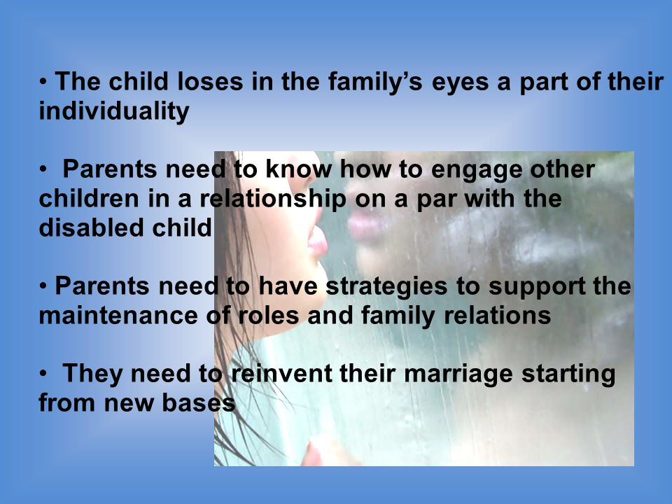 The child loses in the family's eyes a part of their individuality Parents need to know how to engage other children in a relationship on a par with the disabled child Parents need to have strategies to support the maintenance of roles and family relations They need to reinvent their marriage starting from new bases