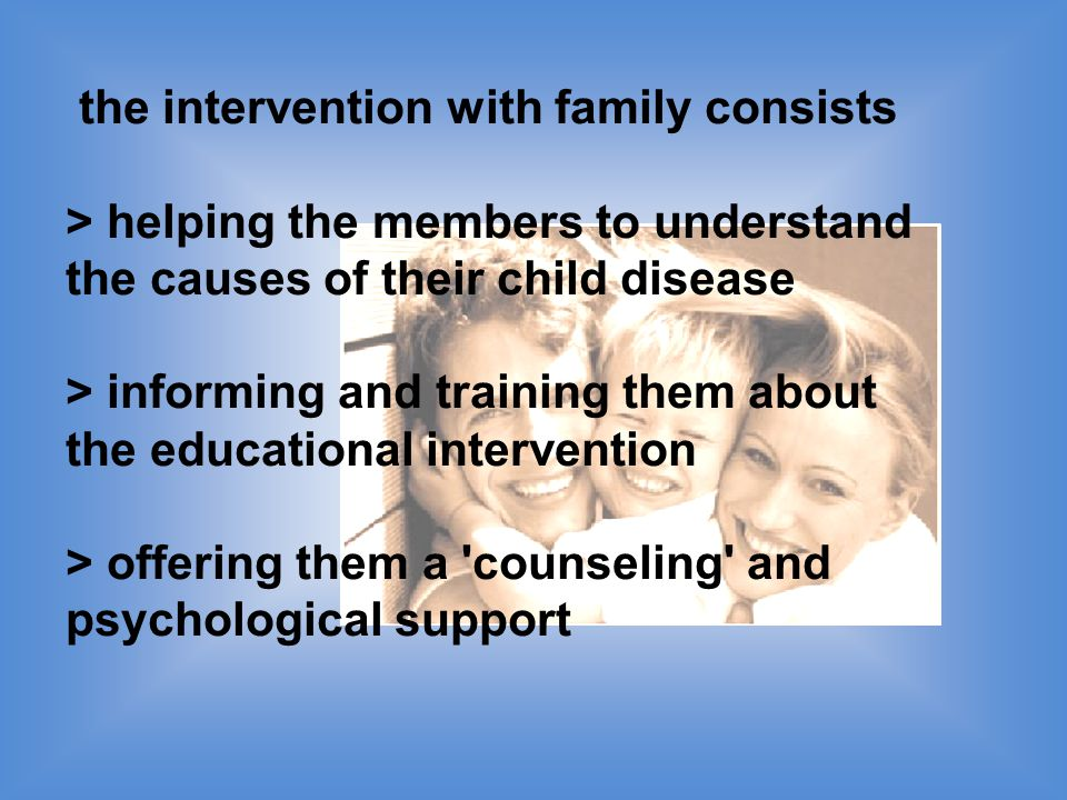 the intervention with family consists > helping the members to understand the causes of their child disease > informing and training them about the educational intervention > offering them a counseling and psychological support
