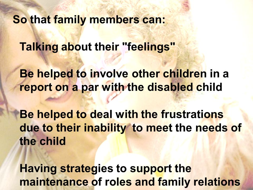 So that family members can: Talking about their feelings Be helped to involve other children in a report on a par with the disabled child Be helped to deal with the frustrations due to their inability to meet the needs of the child Having strategies to support the maintenance of roles and family relations