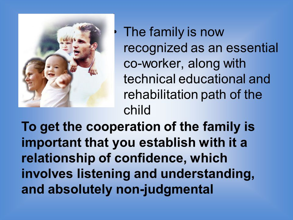 The family is now recognized as an essential co-worker, along with technical educational and rehabilitation path of the child To get the cooperation of the family is important that you establish with it a relationship of confidence, which involves listening and understanding, and absolutely non-judgmental