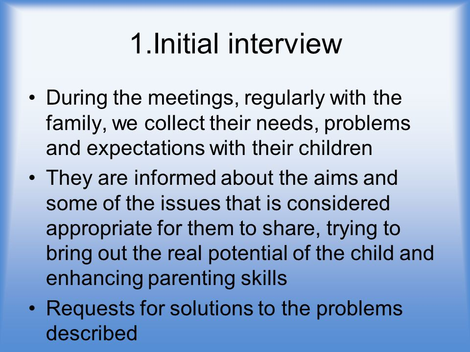 1.Initial interview During the meetings, regularly with the family, we collect their needs, problems and expectations with their children They are informed about the aims and some of the issues that is considered appropriate for them to share, trying to bring out the real potential of the child and enhancing parenting skills Requests for solutions to the problems described