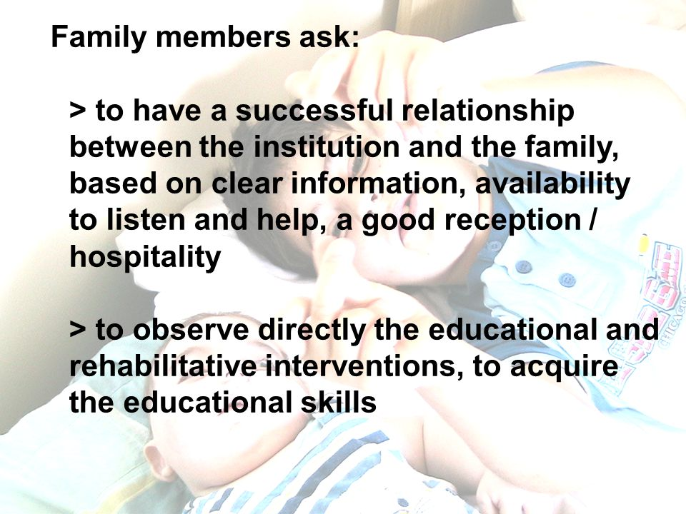 Family members ask: > to have a successful relationship between the institution and the family, based on clear information, availability to listen and help, a good reception / hospitality > to observe directly the educational and rehabilitative interventions, to acquire the educational skills