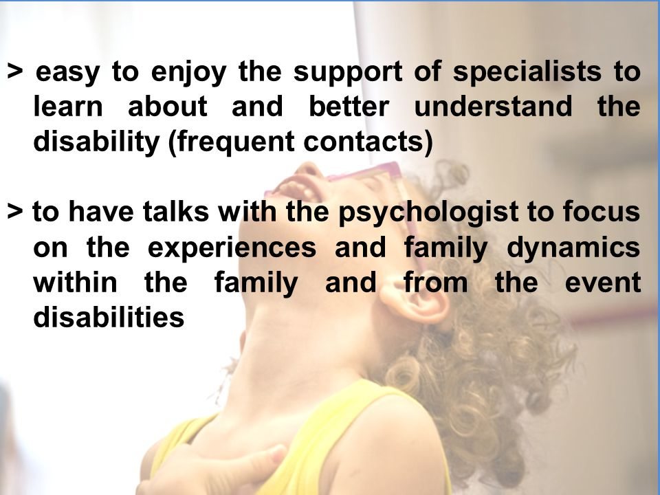 > easy to enjoy the support of specialists to learn about and better understand the disability (frequent contacts) > to have talks with the psychologist to focus on the experiences and family dynamics within the family and from the event disabilities