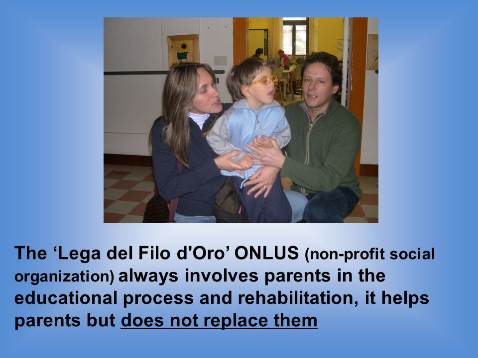 The 'Lega del Filo d Oro' ONLUS (non-profit social organization) always involves parents in the educational process and rehabilitation, it helps parents but does not replace them