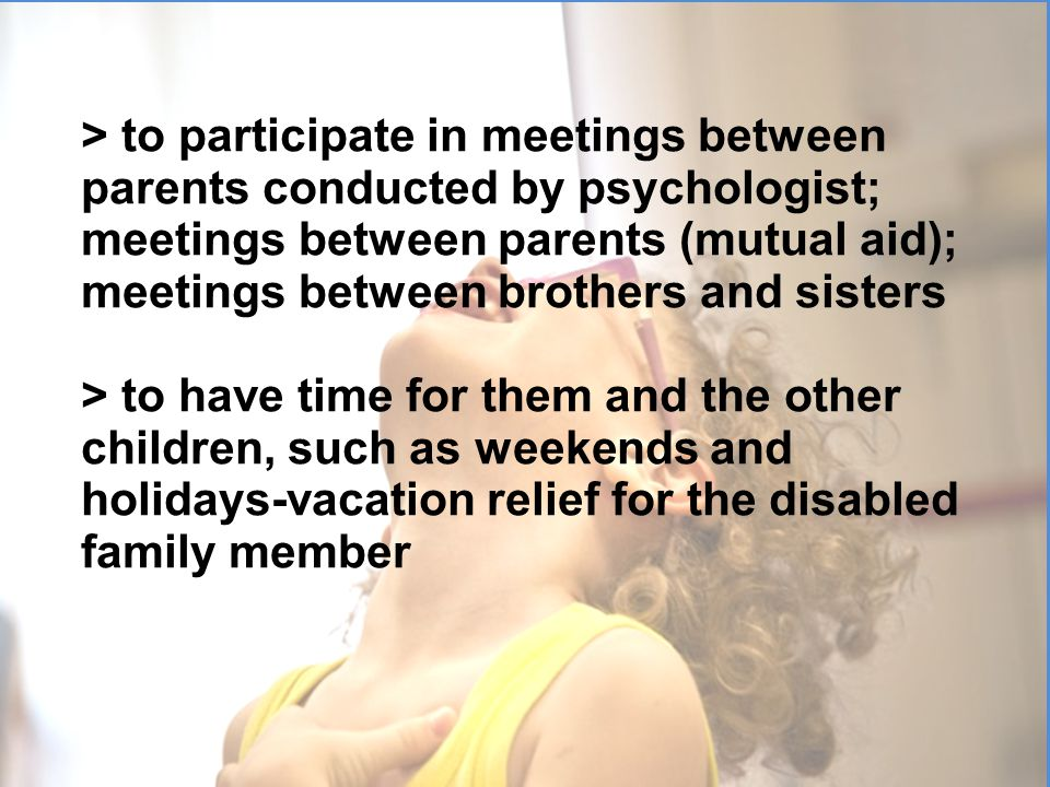 > to participate in meetings between parents conducted by psychologist; meetings between parents (mutual aid); meetings between brothers and sisters >