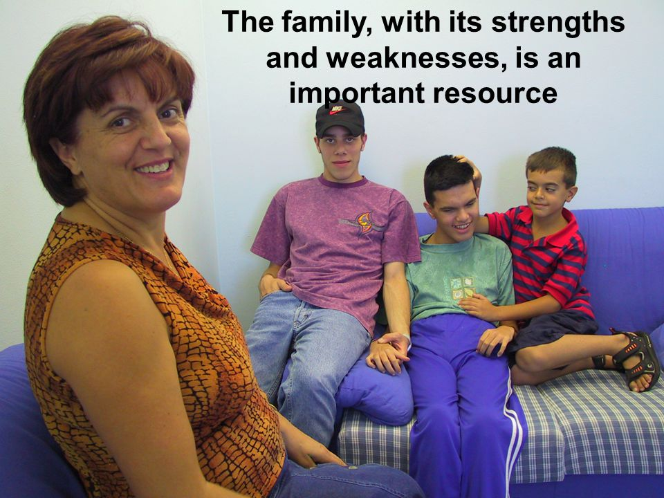 The family, with its strengths and weaknesses, is an important resource