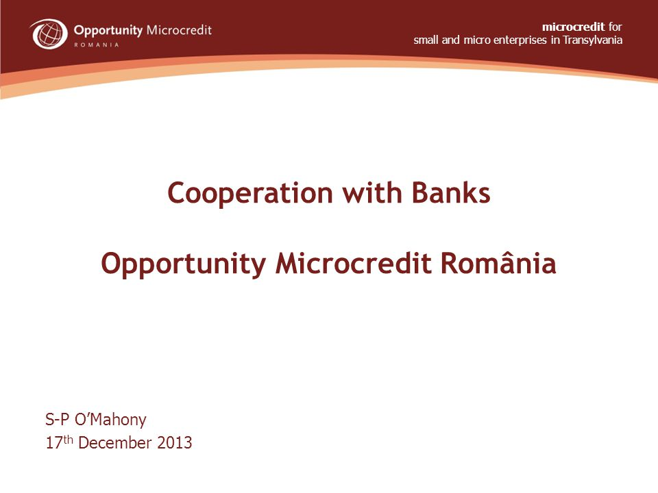 Cooperation with Banks Opportunity Microcredit România S-P O'Mahony 17 th December 2013 microcredit for small and micro enterprises in Transylvania ww