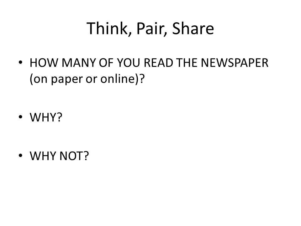 Think, Pair, Share HOW MANY OF YOU READ THE NEWSPAPER (on paper or online)? WHY? WHY NOT?