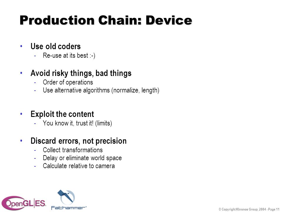 © Copyright Khronos Group, 2004 - Page 11 Production Chain: Device Use old coders -Re-use at its best :-) Avoid risky things, bad things -Order of operations -Use alternative algorithms (normalize, length) Exploit the content -You know it, trust it.