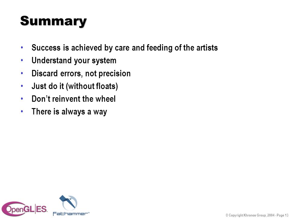 © Copyright Khronos Group, 2004 - Page 13 Summary Success is achieved by care and feeding of the artists Understand your system Discard errors, not precision Just do it (without floats) Don't reinvent the wheel There is always a way