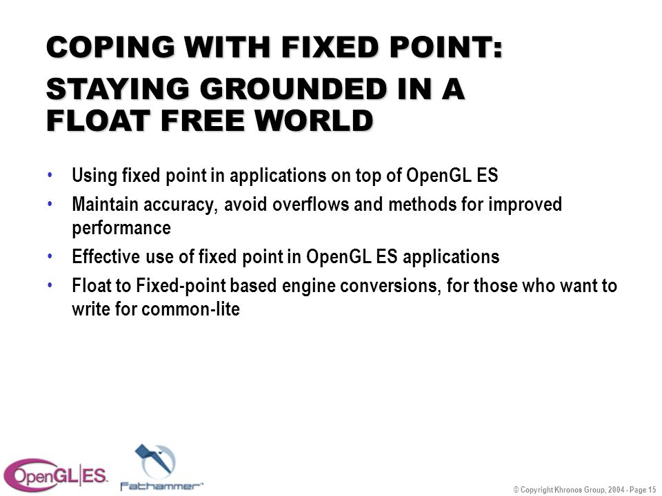 © Copyright Khronos Group, 2004 - Page 15 COPING WITH FIXED POINT: Using fixed point in applications on top of OpenGL ES Maintain accuracy, avoid overflows and methods for improved performance Effective use of fixed point in OpenGL ES applications Float to Fixed-point based engine conversions, for those who want to write for common-lite STAYING GROUNDED IN A FLOAT FREE WORLD