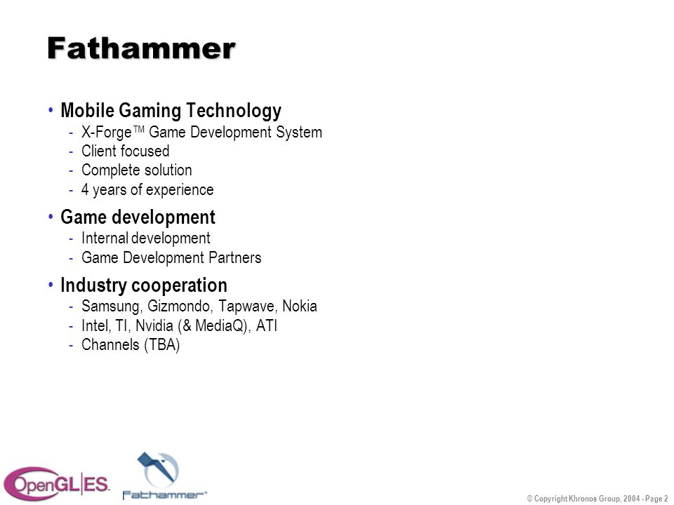 © Copyright Khronos Group, 2004 - Page 2 Fathammer Mobile Gaming Technology -X-Forge™ Game Development System -Client focused -Complete solution -4 years of experience Game development -Internal development -Game Development Partners Industry cooperation -Samsung, Gizmondo, Tapwave, Nokia -Intel, TI, Nvidia (& MediaQ), ATI -Channels (TBA)