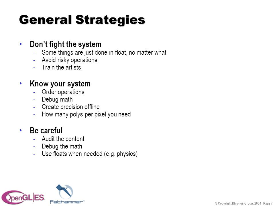 © Copyright Khronos Group, 2004 - Page 7 General Strategies Don't fight the system -Some things are just done in float, no matter what -Avoid risky operations -Train the artists Know your system -Order operations -Debug math -Create precision offline -How many polys per pixel you need Be careful -Audit the content -Debug the math -Use floats when needed (e.g.
