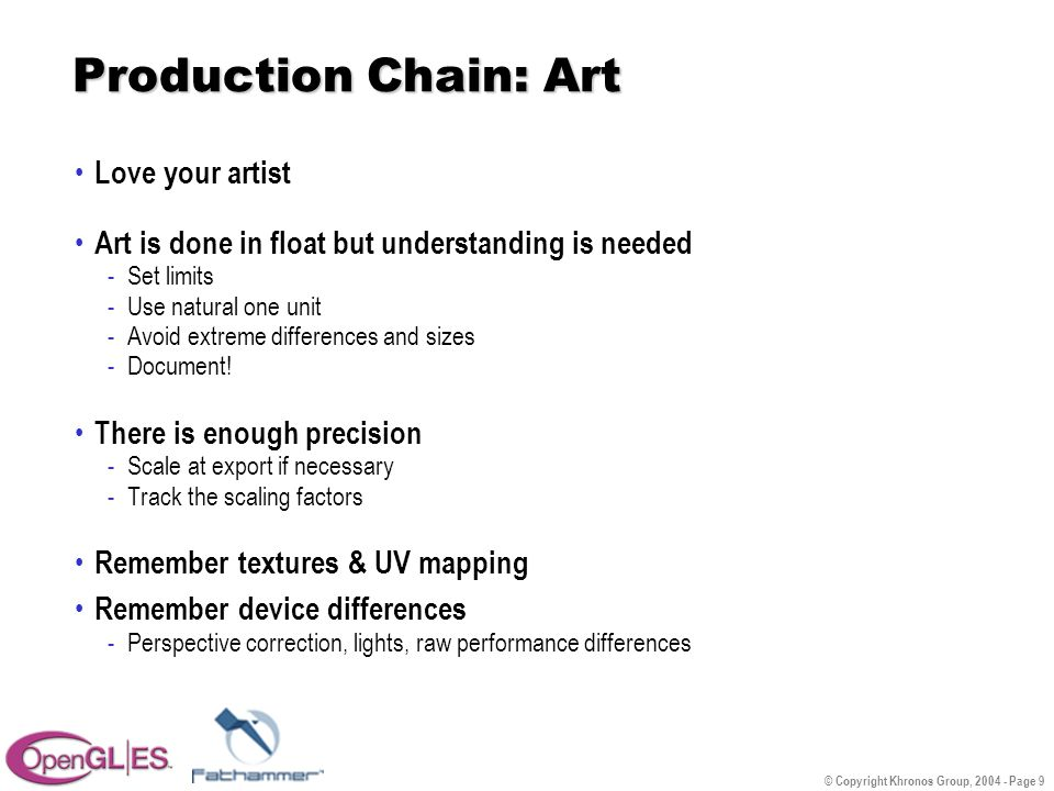 © Copyright Khronos Group, 2004 - Page 9 Production Chain: Art Love your artist Art is done in float but understanding is needed -Set limits -Use natural one unit -Avoid extreme differences and sizes -Document.