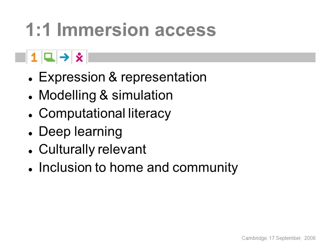Cambridge, 17 September, 2008 1:1 Immersion access Expression & representation Modelling & simulation Computational literacy Deep learning Culturally relevant Inclusion to home and community