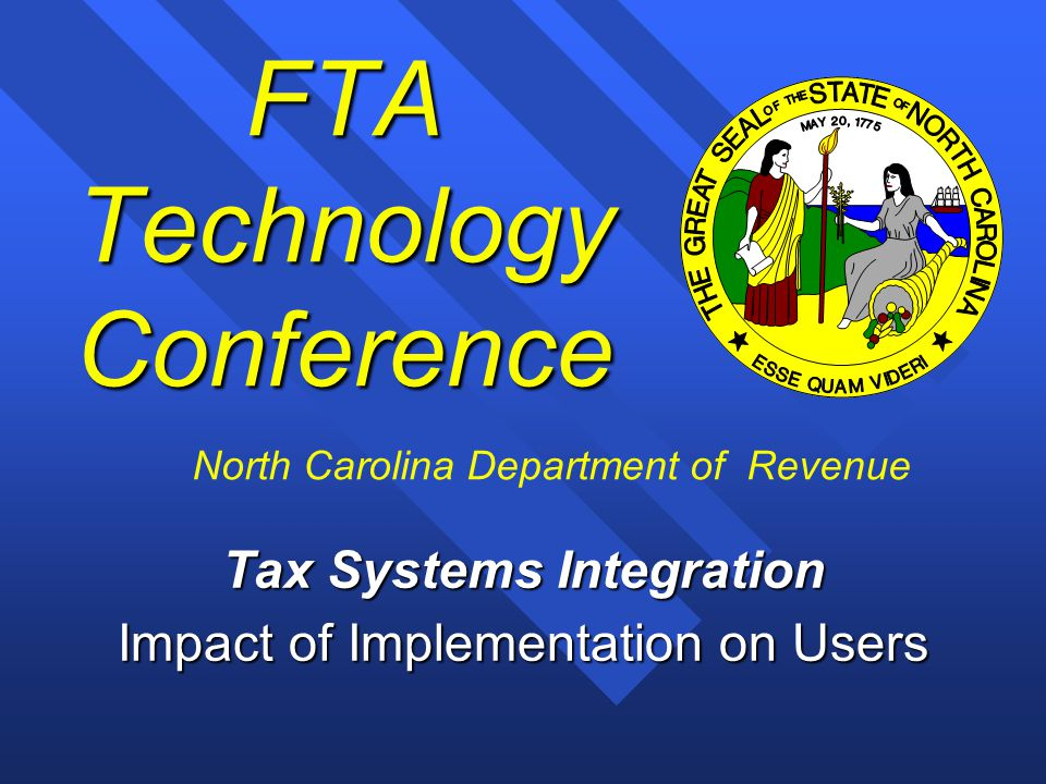 1 FTA Technology Conference Tax Systems Integration Impact of Implementation on Users North Carolina Department of Revenue