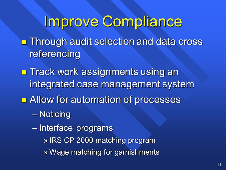 11 n Through audit selection and data cross referencing n Track work assignments using an integrated case management system n Allow for automation of processes –Noticing –Interface programs »IRS CP 2000 matching program »Wage matching for garnishments Improve Compliance