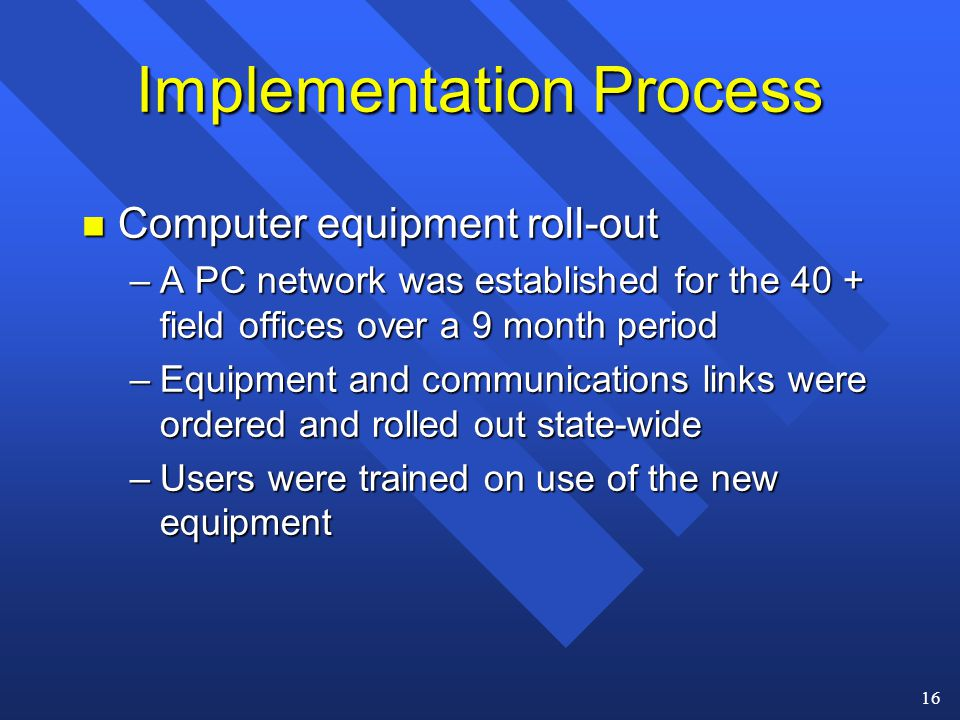 16 Implementation Process n Computer equipment roll-out –A PC network was established for the 40 + field offices over a 9 month period –Equipment and communications links were ordered and rolled out state-wide –Users were trained on use of the new equipment