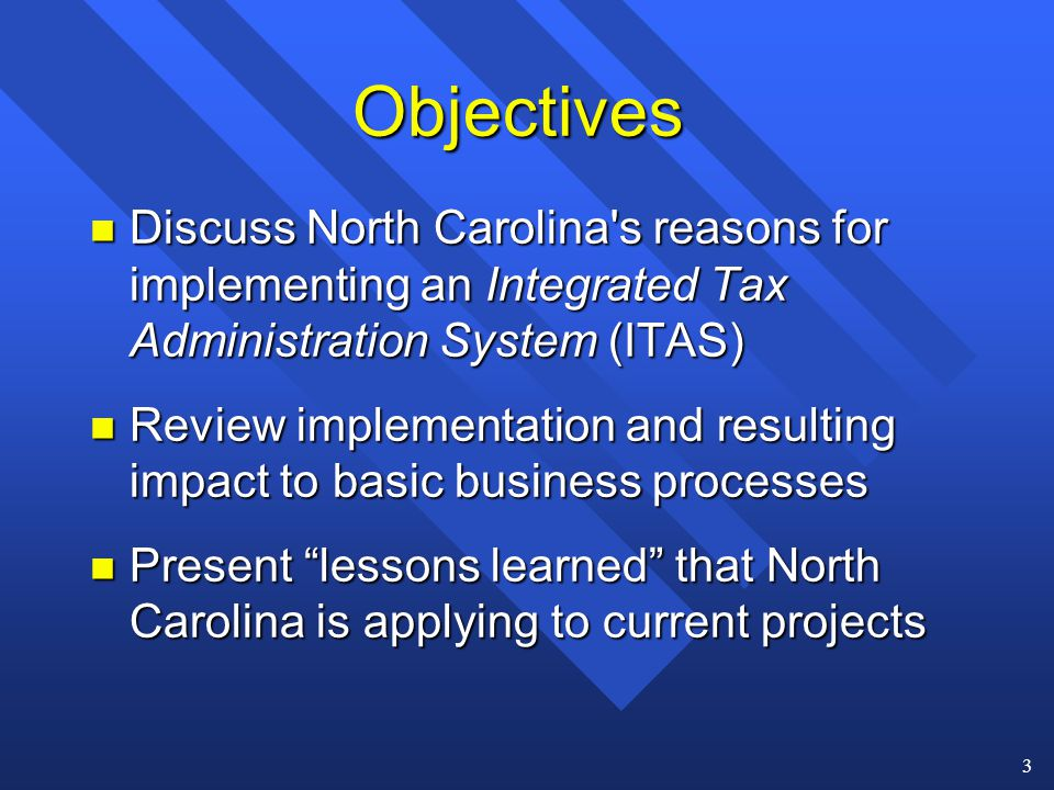 3 Objectives n Discuss North Carolina s reasons for implementing an Integrated Tax Administration System (ITAS) n Review implementation and resulting impact to basic business processes n Present lessons learned that North Carolina is applying to current projects