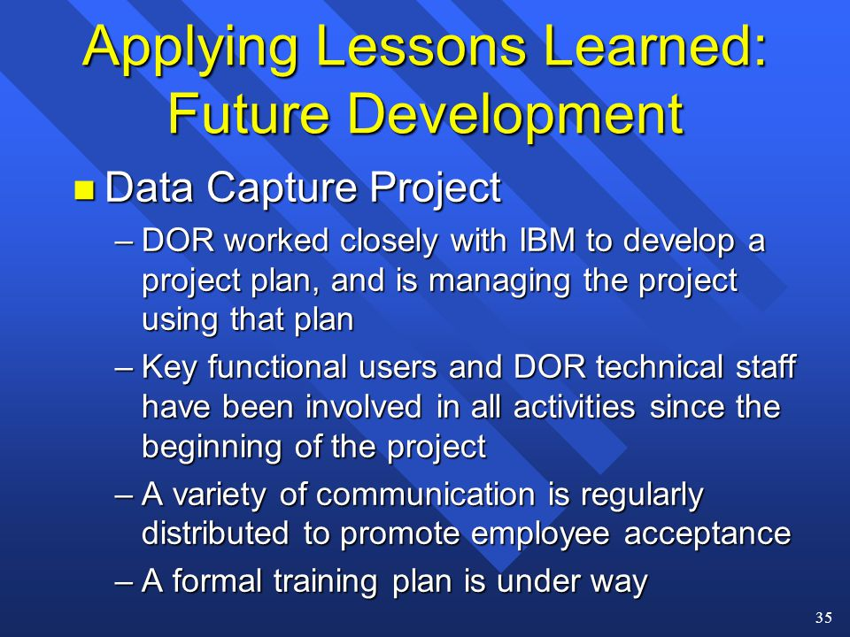 35 Applying Lessons Learned: Future Development n Data Capture Project –DOR worked closely with IBM to develop a project plan, and is managing the project using that plan –Key functional users and DOR technical staff have been involved in all activities since the beginning of the project –A variety of communication is regularly distributed to promote employee acceptance –A formal training plan is under way
