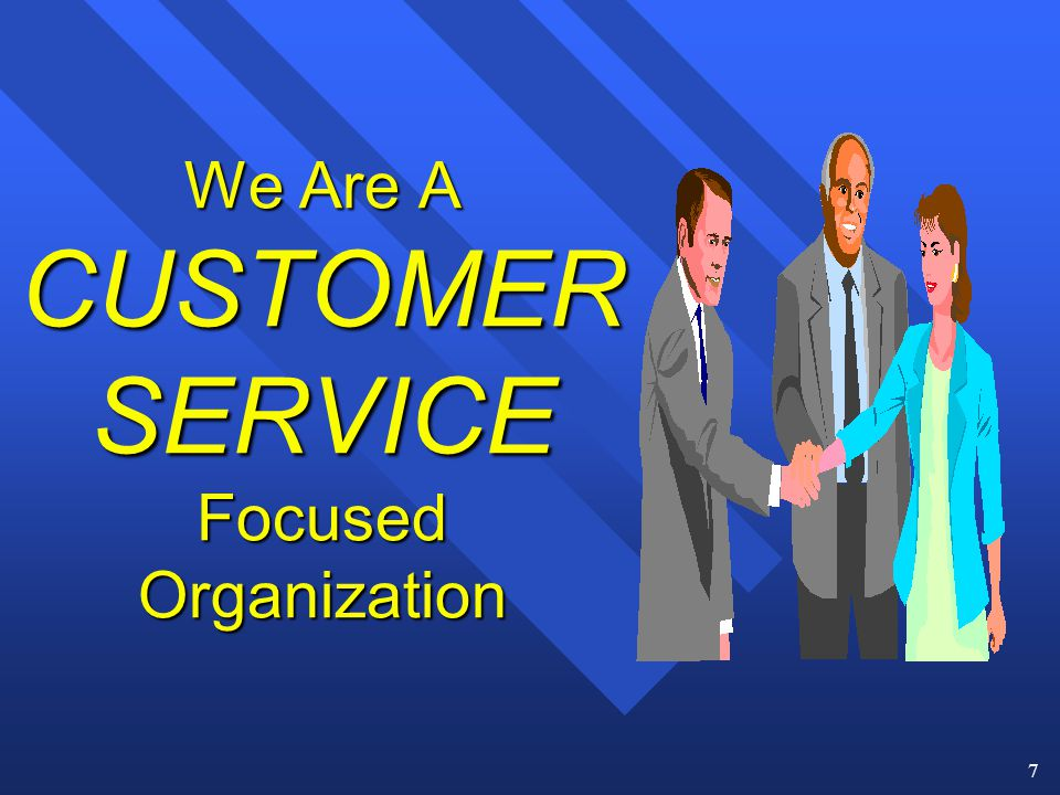 7 We Are A CUSTOMER SERVICE Focused Organization