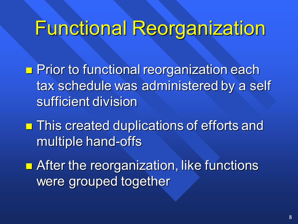 8 Functional Reorganization n Prior to functional reorganization each tax schedule was administered by a self sufficient division n This created duplications of efforts and multiple hand-offs n After the reorganization, like functions were grouped together