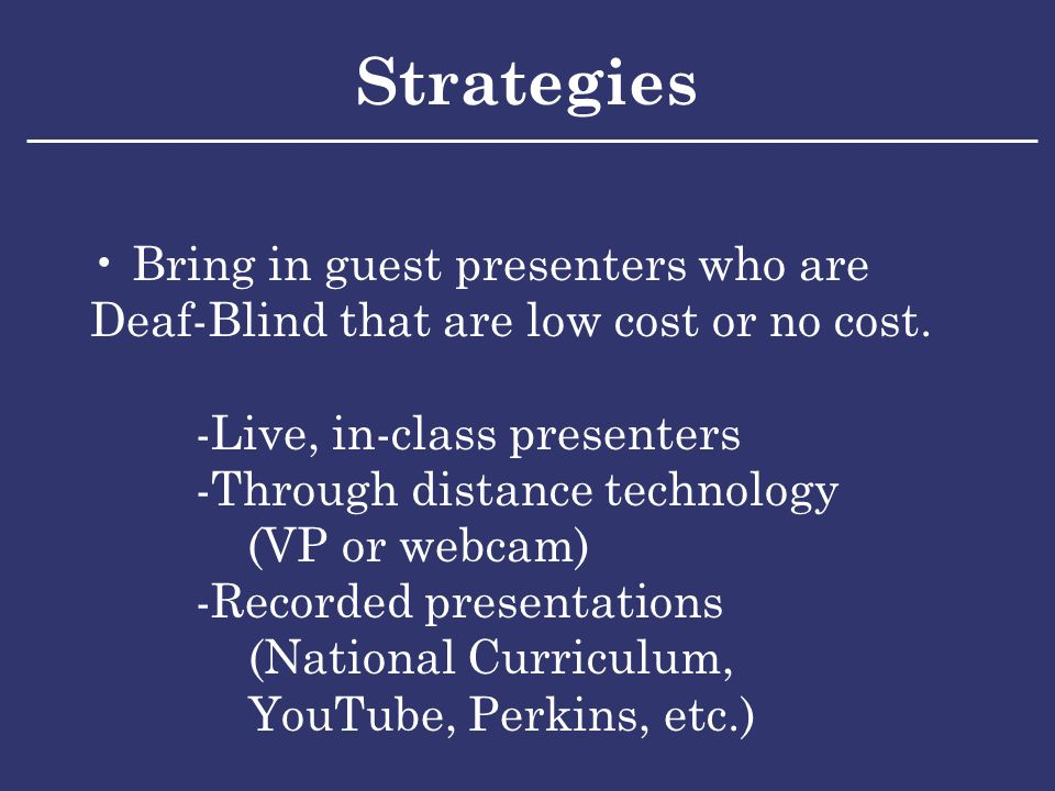 Strategies Bring in guest presenters who are Deaf-Blind that are low cost or no cost.