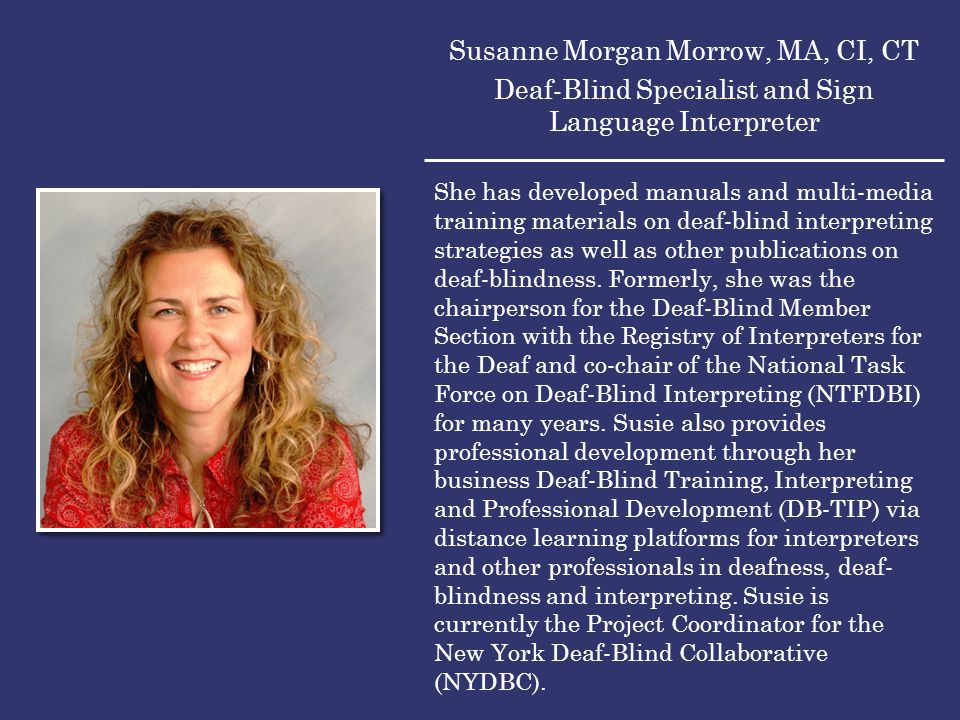 Susanne Morgan Morrow, MA, CI, CT Deaf-Blind Specialist and Sign Language Interpreter She has developed manuals and multi-media training materials on deaf-blind interpreting strategies as well as other publications on deaf-blindness.