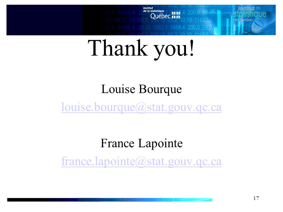 17 Thank you! Louise Bourque louise.bourque@stat.gouv.qc.ca France Lapointe france.lapointe@stat.gouv.qc.ca