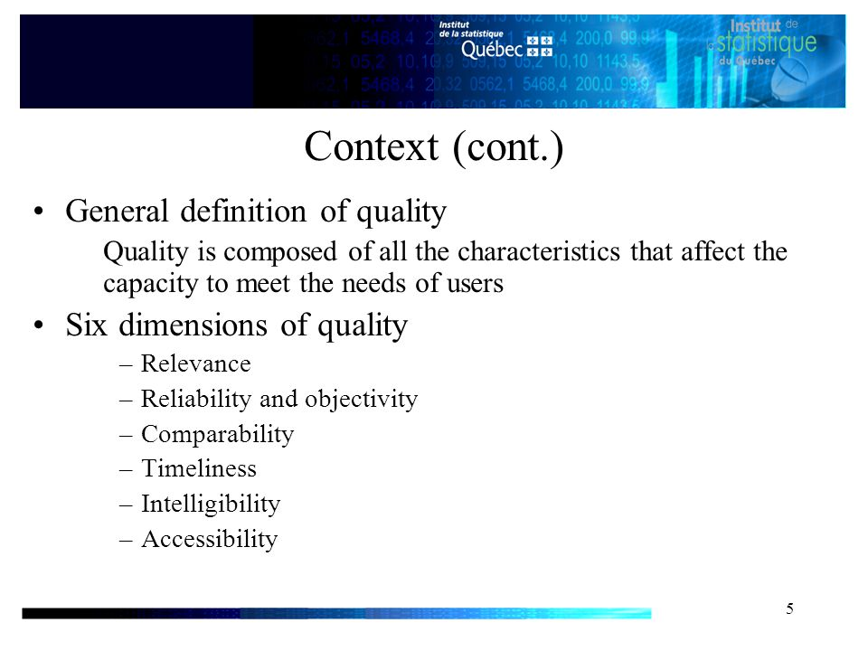5 Context (cont.) General definition of quality Quality is composed of all the characteristics that affect the capacity to meet the needs of users Six dimensions of quality –Relevance –Reliability and objectivity –Comparability –Timeliness –Intelligibility –Accessibility