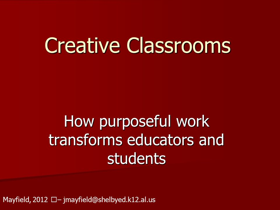 Creative Classrooms How purposeful work transforms educators and students Mayfield, 2012 – jmayfield@shelbyed.k12.al.us