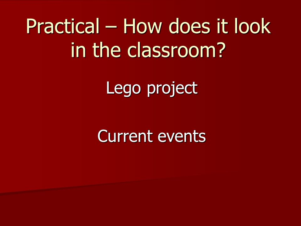 Practical – How does it look in the classroom? Lego project Current events