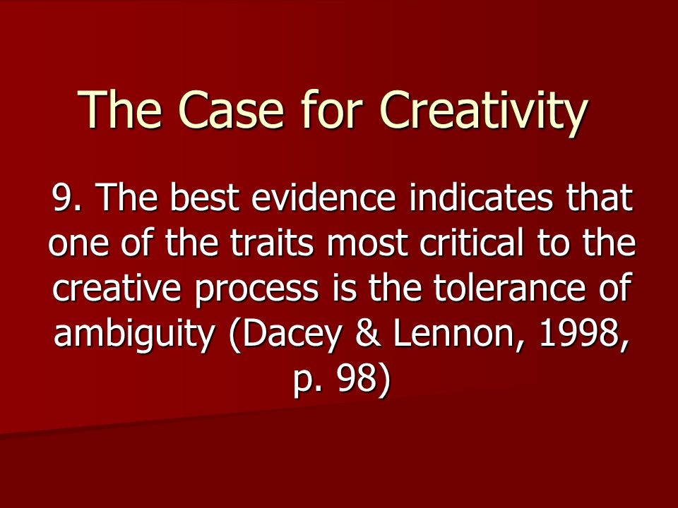 The Case for Creativity 9. The best evidence indicates that one of the traits most critical to the creative process is the tolerance of ambiguity (Dac