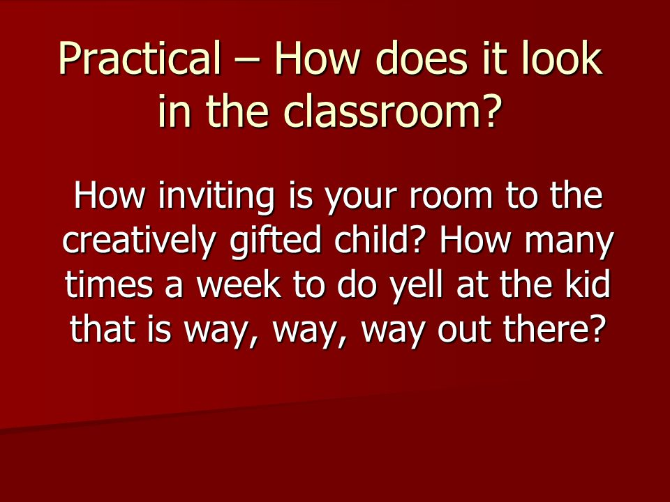 Practical – How does it look in the classroom? How inviting is your room to the creatively gifted child? How many times a week to do yell at the kid t