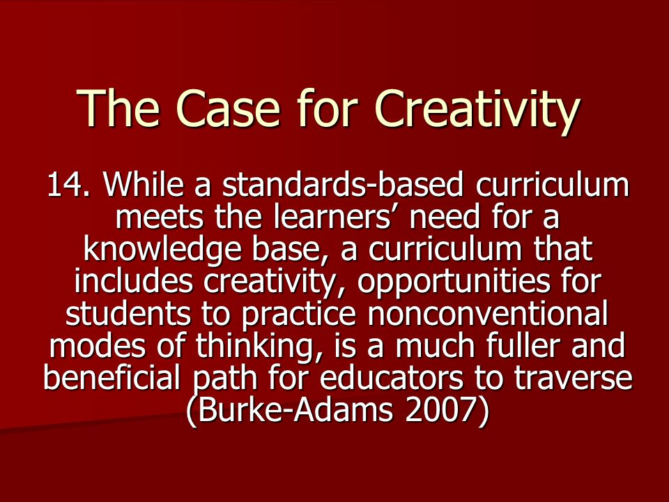 The Case for Creativity 14. While a standards-based curriculum meets the learners' need for a knowledge base, a curriculum that includes creativity, o