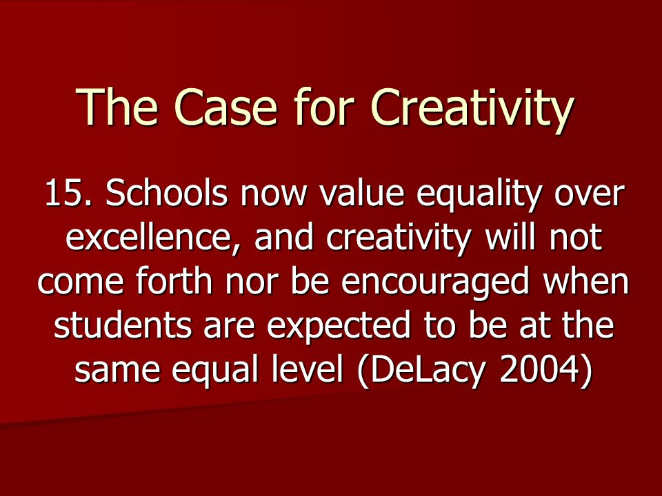 The Case for Creativity 15. Schools now value equality over excellence, and creativity will not come forth nor be encouraged when students are expecte
