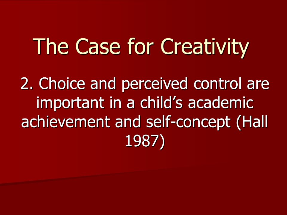 The Case for Creativity 2. Choice and perceived control are important in a child's academic achievement and self-concept (Hall 1987)