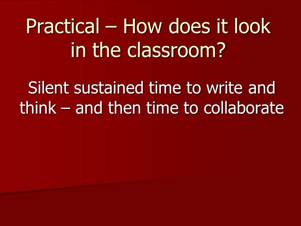 Practical – How does it look in the classroom? Silent sustained time to write and think – and then time to collaborate