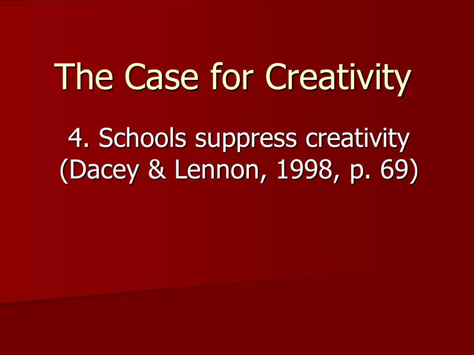 The Case for Creativity 4. Schools suppress creativity (Dacey & Lennon, 1998, p. 69)