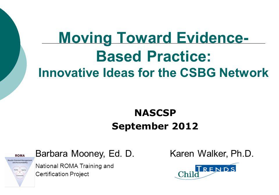 Moving Toward Evidence- Based Practice: Innovative Ideas for the CSBG Network NASCSP September 2012 Barbara Mooney, Ed. D. Karen Walker, Ph.D. Nationa