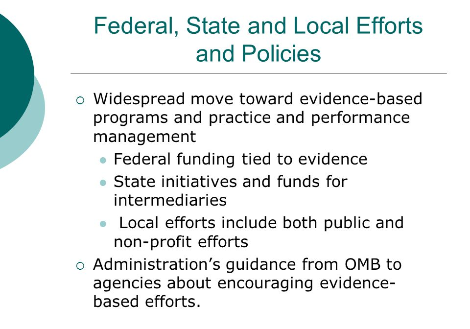 Federal, State and Local Efforts and Policies  Widespread move toward evidence-based programs and practice and performance management Federal funding tied to evidence State initiatives and funds for intermediaries Local efforts include both public and non-profit efforts  Administration's guidance from OMB to agencies about encouraging evidence- based efforts.