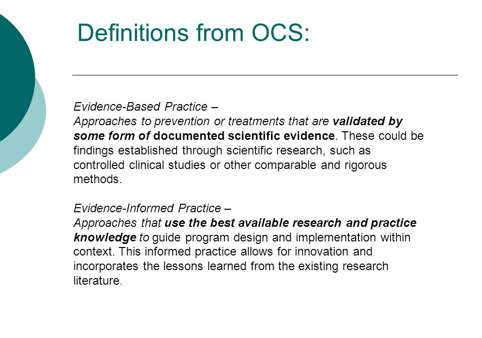 Evidence-Based Practice – Approaches to prevention or treatments that are validated by some form of documented scientific evidence. These could be fin