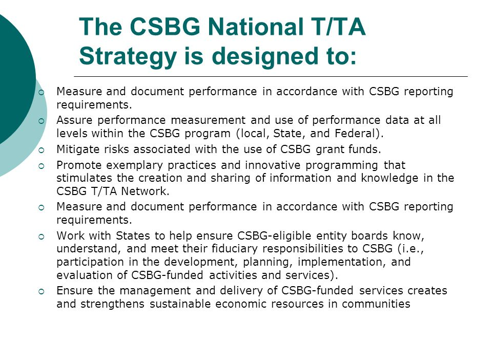 The CSBG National T/TA Strategy is designed to:  Measure and document performance in accordance with CSBG reporting requirements.