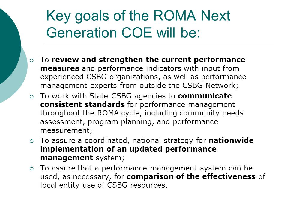 Key goals of the ROMA Next Generation COE will be:  To review and strengthen the current performance measures and performance indicators with input from experienced CSBG organizations, as well as performance management experts from outside the CSBG Network;  To work with State CSBG agencies to communicate consistent standards for performance management throughout the ROMA cycle, including community needs assessment, program planning, and performance measurement;  To assure a coordinated, national strategy for nationwide implementation of an updated performance management system;  To assure that a performance management system can be used, as necessary, for comparison of the effectiveness of local entity use of CSBG resources.
