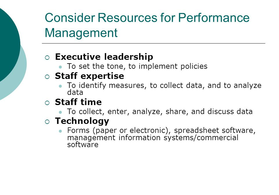  Executive leadership To set the tone, to implement policies  Staff expertise To identify measures, to collect data, and to analyze data  Staff time To collect, enter, analyze, share, and discuss data  Technology Forms (paper or electronic), spreadsheet software, management information systems/commercial software Consider Resources for Performance Management 31