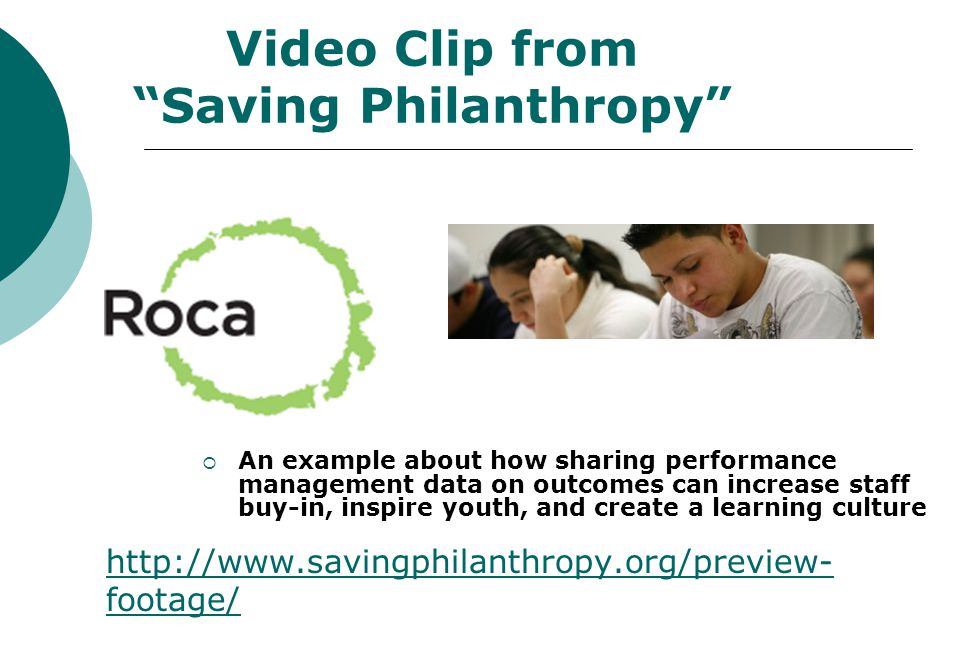 34  An example about how sharing performance management data on outcomes can increase staff buy-in, inspire youth, and create a learning culture Video Clip from Saving Philanthropy http://www.savingphilanthropy.org/preview- footage/